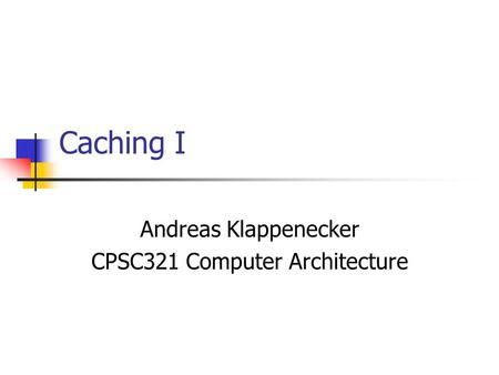 Caching I Andreas Klappenecker CPSC321 Computer Architecture.