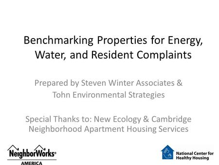 Benchmarking Properties for Energy, Water, and Resident Complaints Prepared by Steven Winter Associates & Tohn Environmental Strategies Special Thanks.