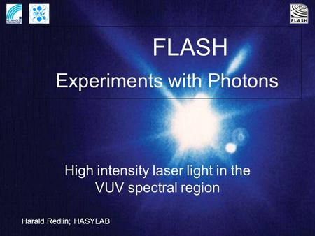 FLASH Experiments with Photons High intensity laser light in the VUV spectral region Harald Redlin; HASYLAB.