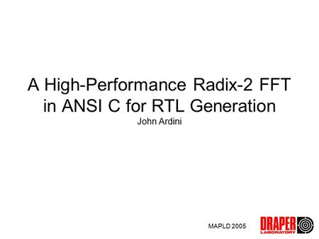 MAPLD 2005 A High-Performance Radix-2 FFT in ANSI C for RTL Generation John Ardini.