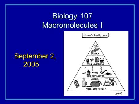 Biology 107 Macromolecules I September 2, 2005. Macromolecules I Student Objectives:As a result of this lecture and the assigned reading, you should understand.