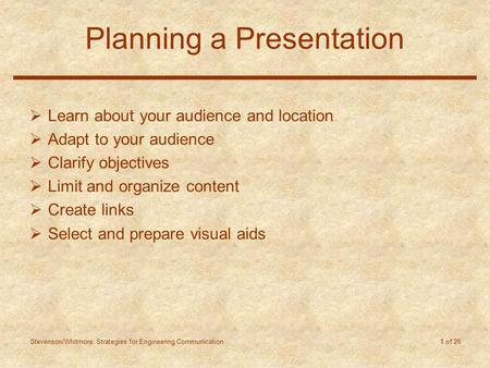 Stevenson/Whitmore: Strategies for Engineering Communication 1 of 26 Planning a Presentation  Learn about your audience and location  Adapt to your audience.