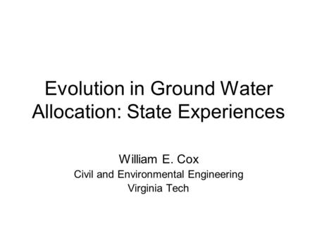 Evolution in Ground Water Allocation: State Experiences William E. Cox Civil and Environmental Engineering Virginia Tech.