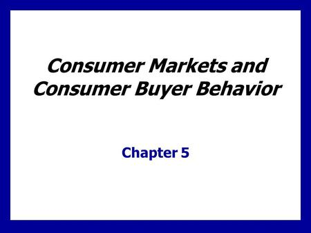 Consumer Markets and Consumer Buyer Behavior Chapter 5.