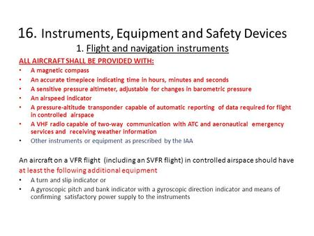 16. Instruments, Equipment and Safety Devices 1. Flight and navigation instruments ALL AIRCRAFT SHALL BE PROVIDED WITH: A magnetic compass An accurate.