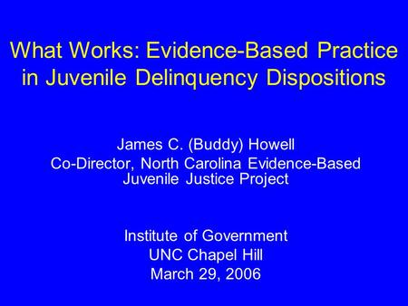 What Works: Evidence-Based Practice in Juvenile Delinquency Dispositions James C. (Buddy) Howell Co-Director, North Carolina Evidence-Based Juvenile Justice.