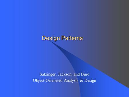 Design Patterns Satzinger, Jackson, and Burd Object-Orieneted Analysis & Design.