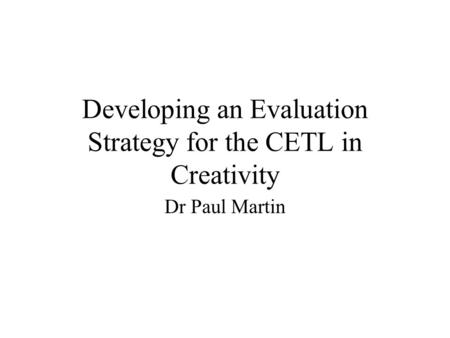 Developing an Evaluation Strategy for the CETL in Creativity Dr Paul Martin.