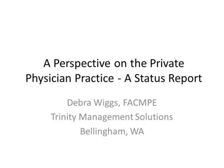A Perspective on the Private Physician Practice - A Status Report Debra Wiggs, FACMPE Trinity Management Solutions Bellingham, WA.