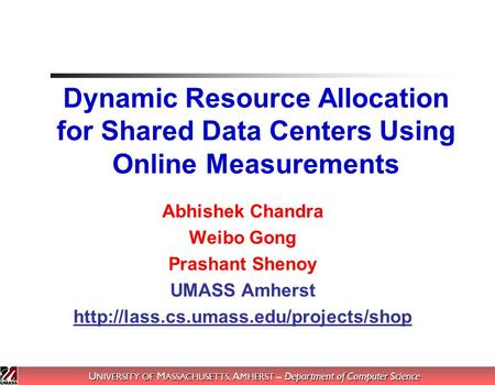 U NIVERSITY OF M ASSACHUSETTS, A MHERST – Department of Computer Science Dynamic Resource Allocation for Shared Data Centers Using Online Measurements.