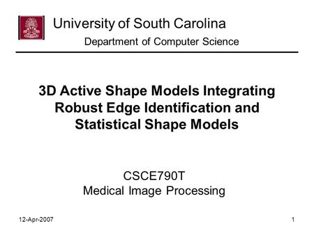 12-Apr-20071 CSCE790T Medical Image Processing University of South Carolina Department of Computer Science 3D Active Shape Models Integrating Robust Edge.