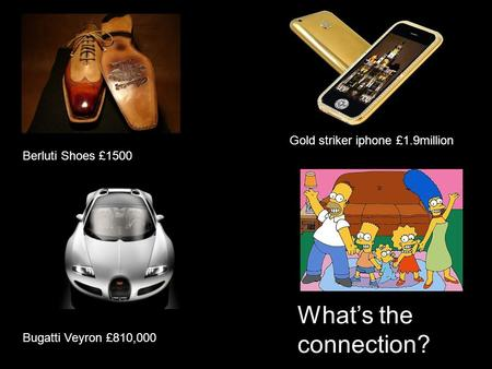Berluti Shoes £1500 Gold striker iphone £1.9million Bugatti Veyron £810,000 What's the connection?