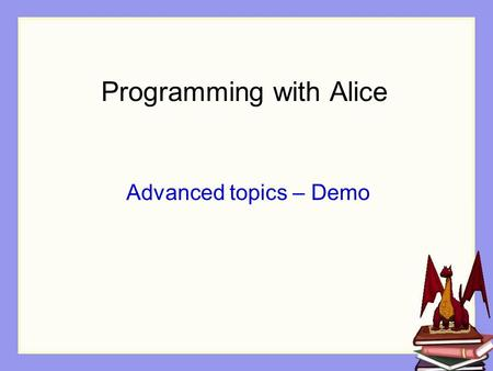 Programming with Alice Advanced topics – Demo. Overview of topics Recursion Random Numbers Variables Arrays.