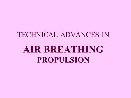 TECHNICAL ADVANCES IN AIR BREATHING PROPULSION. AIR BREATHING PROPULSION Propulsive device  generates the net thrust to overcome inertia and gains speed.
