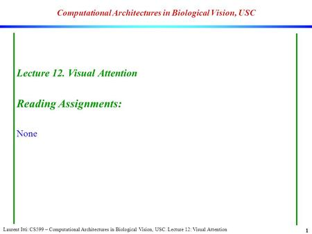 Laurent Itti: CS599 – Computational Architectures in Biological Vision, USC. Lecture 12: Visual Attention 1 Computational Architectures in Biological Vision,