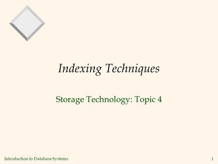 Introduction to Database Systems1 Indexing Techniques Storage Technology: Topic 4.