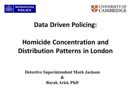 Data Driven Policing: Homicide Concentration and Distribution Patterns in London Detective Superintendent Mark Jackson & Barak Ariel, PhD.
