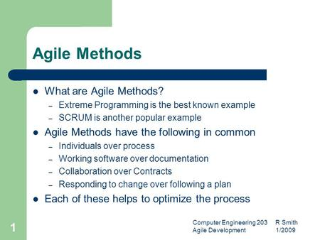 Computer Engineering 203 R Smith Agile Development 1/2009 1 Agile Methods What are Agile Methods? – Extreme Programming is the best known example – SCRUM.