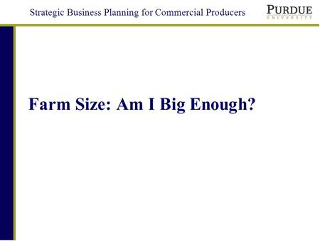 Strategic Business Planning for Commercial Producers Farm Size: Am I Big Enough?