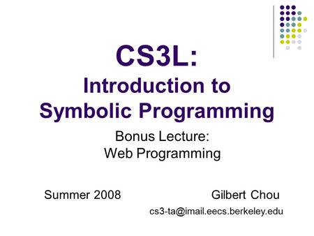 CS3L: Introduction to Symbolic Programming Summer 2008 Gilbert Chou Bonus Lecture: Web Programming.