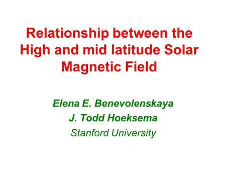 Relationship between the High and mid latitude Solar Magnetic Field Elena E. Benevolenskaya J. Todd Hoeksema Stanford University.