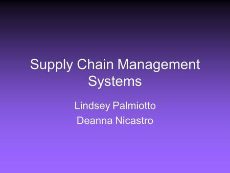 Supply Chain Management Systems Lindsey Palmiotto Deanna Nicastro.