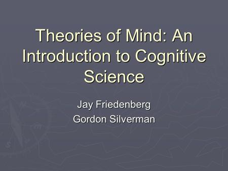 Theories of Mind: An Introduction to Cognitive Science Jay Friedenberg Gordon Silverman.