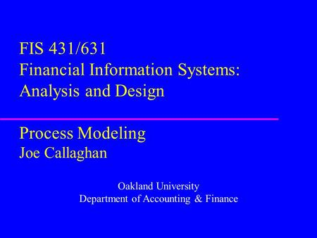 FIS 431/631 Financial Information Systems: Analysis and Design Process Modeling Joe Callaghan Oakland University Department of Accounting & Finance.
