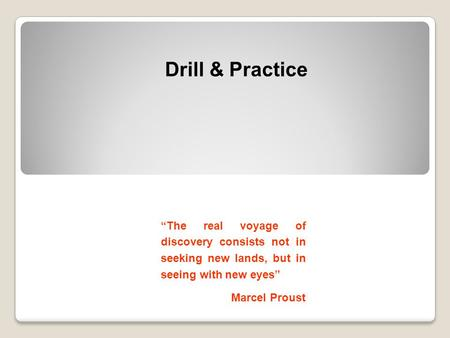 "Drill & Practice ""The real voyage of discovery consists not in seeking new lands, but in seeing with new eyes"" Marcel Proust."