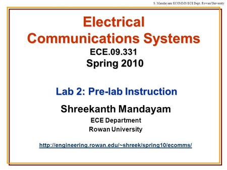 S. Mandayam/ ECOMMS/ECE Dept./Rowan University Electrical Communications Systems ECE.09.331 Spring 2010 Shreekanth Mandayam ECE Department Rowan University.
