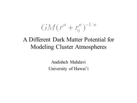 A Different Dark Matter Potential for Modeling Cluster Atmospheres Andisheh Mahdavi University of Hawai'i.