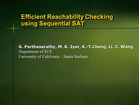 Efficient Reachability Checking using Sequential SAT G. Parthasarathy, M. K. Iyer, K.-T.Cheng, Li. C. Wang Department of ECE University of California –