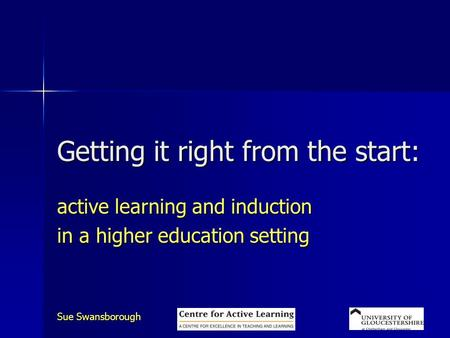 Sue Swansborough Getting it right from the start: active learning and induction in a higher education setting.