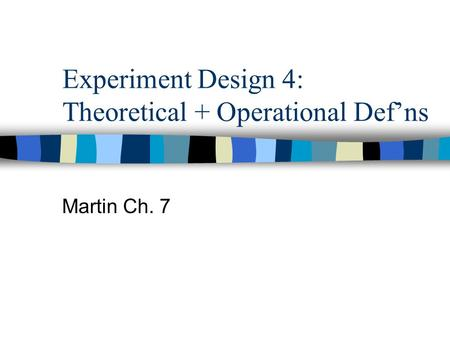 Experiment Design 4: Theoretical + Operational Def'ns Martin Ch. 7.