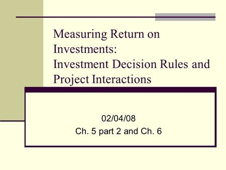 Measuring Return on Investments: Investment Decision Rules and Project Interactions 02/04/08 Ch. 5 part 2 and Ch. 6.