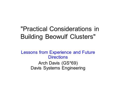 Practical Considerations in Building Beowulf Clusters Lessons from Experience and Future Directions Arch Davis (GS*69) Davis Systems Engineering.