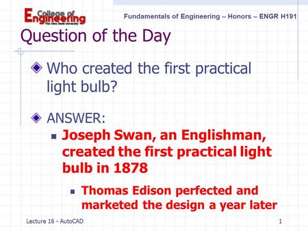 Fundamentals of Engineering – Honors – ENGR H191 Lecture 16 - AutoCAD1 Question of the Day Who created the first practical light bulb? ANSWER: Joseph.