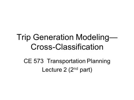 Trip Generation Modeling— Cross-Classification CE 573 Transportation Planning Lecture 2 (2 nd part)