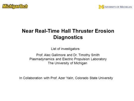 List of investigators Near Real-Time Hall Thruster Erosion Diagnostics Prof. Alec Gallimore and Dr. Timothy Smith Plasmadynamics and Electric Propulsion.
