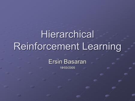 Hierarchical Reinforcement Learning Ersin Basaran 19/03/2005.