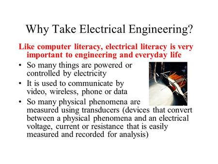 Why Take Electrical Engineering? Like computer literacy, electrical literacy is very important to engineering and everyday life So many things are powered.