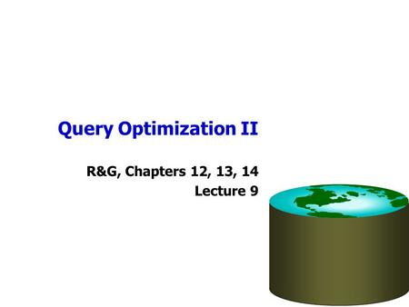 Query Optimization II R&G, Chapters 12, 13, 14 Lecture 9.