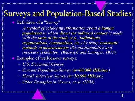 1 Surveys and Population-Based Studies u Definition of a Survey A method of collecting information about a human population in which direct (or indirect)