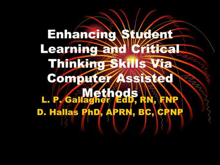 Enhancing Student Learning and Critical Thinking Skills Via Computer Assisted Methods L. P. Gallagher EdD, RN, FNP D. Hallas PhD, APRN, BC, CPNP.