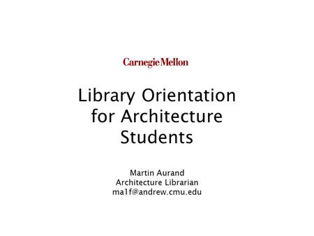 Library Orientation for Architecture Students Martin Aurand Architecture Librarian