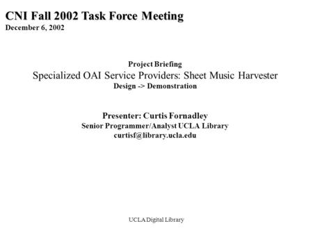 UCLA Digital Library CNI Fall 2002 Task Force Meeting December 6, 2002 Project Briefing Specialized OAI Service Providers: Sheet Music Harvester Design.