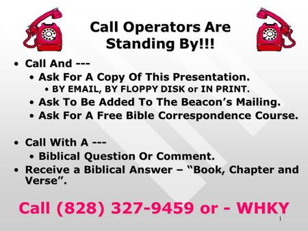 1 Call Operators Are Standing By!!! Call And ---Call And --- Ask For A Copy Of This Presentation.Ask For A Copy Of This Presentation. BY EMAIL, BY FLOPPY.