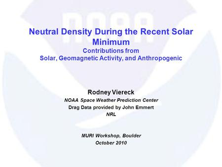 Neutral Density During the Recent Solar Minimum Contributions from Solar, Geomagnetic Activity, and Anthropogenic Rodney Viereck NOAA Space Weather Prediction.