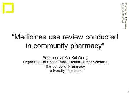 "1 ""Medicines use review conducted in community pharmacy Professor Ian Chi Kei Wong Department of Health Public Health Career Scientist The School of Pharmacy."