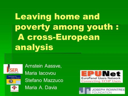 Leaving home and poverty among youth : A cross-European analysis Arnstein Aassve, Maria Iacovou Stefano Mazzuco Maria A. Davia.